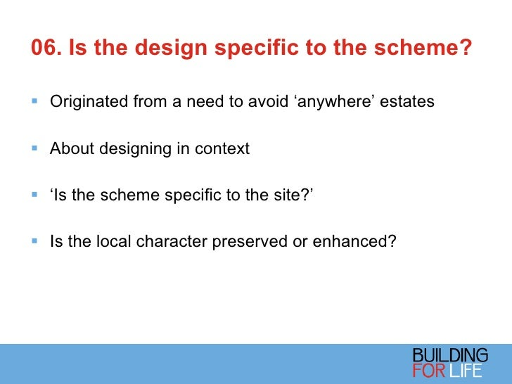 06. Is the design specific to the scheme?  <ul><li>Originated from a need to avoid 'anywhere' estates </li></ul><ul><li>Ab...