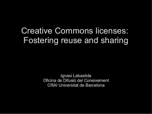 Creative Commons licenses: Fostering reuse and sharing Ignasi Labastida Oficina de Difusió del Coneixement CRAI Universita...
