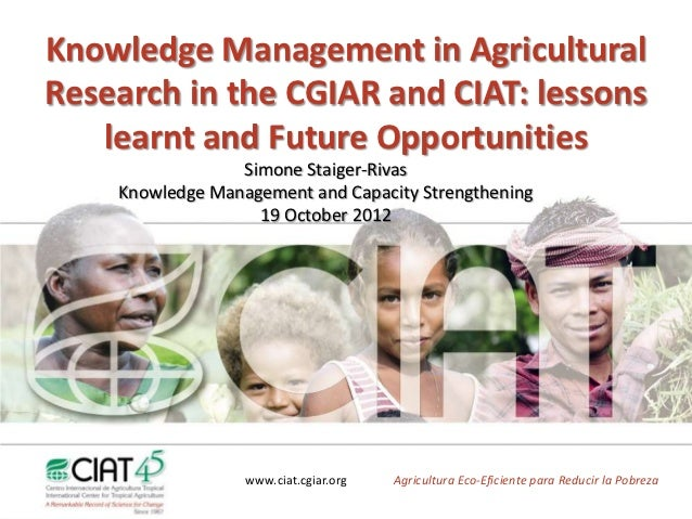 Knowledge Management in Agricultural Research in the CGIAR and CIAT: lessons learnt and Future Opportunities