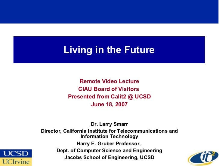 Living in the Future Remote Video Lecture CIAU Board of Visitors  Presented from Calit2 @ UCSD June 18, 2007 Dr. Larry Sma...