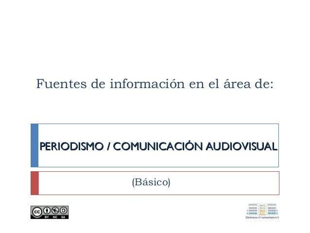 Fuentes de información en el área de: PERIODISMO / COMUNICACIÓN AUDIOVISUALPERIODISMO / COMUNICACIÓN AUDIOVISUAL (Básico)