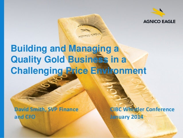 Building and Managing a Quality Gold Business in a Challenging Price Environment  David Smith, SVP Finance and CFO agnicoe...
