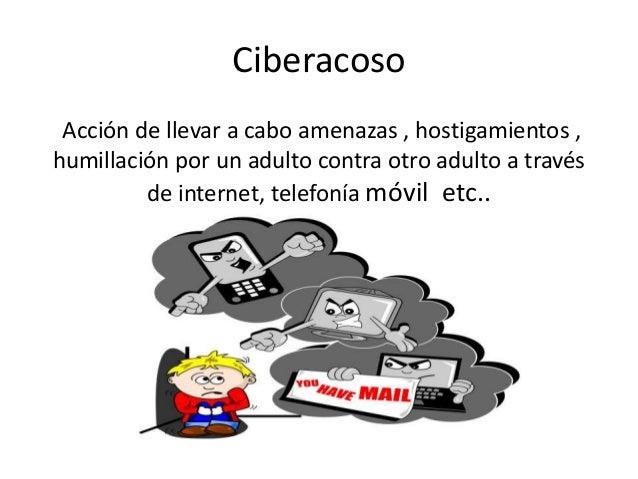 Ciberacoso  Acción de llevar a cabo amenazas , hostigamientos ,  humillación por un adulto contra otro adulto a través  de...