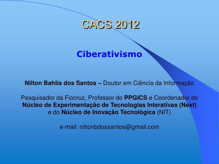 CACS 2012                  Ciberativismo Nilton Bahlis dos Santos – Doutor em Ciência da InformaçãoPesquisador da Fiocruz,...