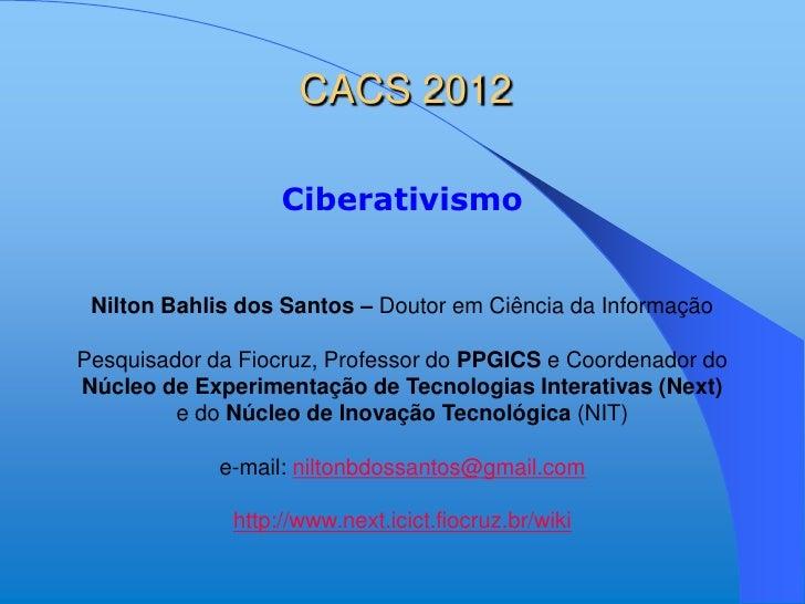 CACS 2012                   Ciberativismo Nilton Bahlis dos Santos – Doutor em Ciência da InformaçãoPesquisador da Fiocruz...