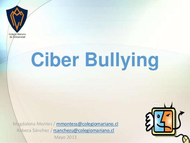 Magdalena Montes / mmontess@colegiomariano.clRebeca Sánchez / rsanchezu@colegiomariano.clMayo 2013Ciber Bullying