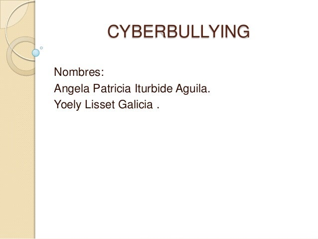 CYBERBULLYINGNombres:Angela Patricia Iturbide Aguila.Yoely Lisset Galicia .