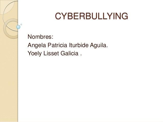CYBERBULLYINGNombres:Angela Patricia Iturbide Aguila.Yoely Lisset Galicia .