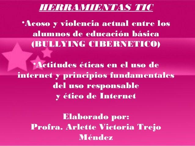 HERRAMIENTAS TIC  •Acoso y violencia actual entre los  alumnos de educación básica  (BULLYING CIBERNETICO)  •Actitudes éti...