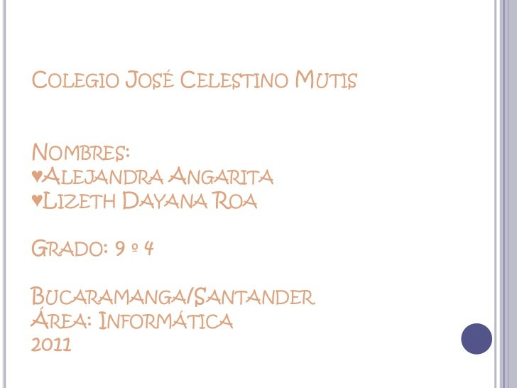 Colegio José Celestino MutisNombres:♥Alejandra Angarita♥Lizeth Dayana RoaGrado: 9 º 4Bucaramanga/SantanderÁrea: Informátic...
