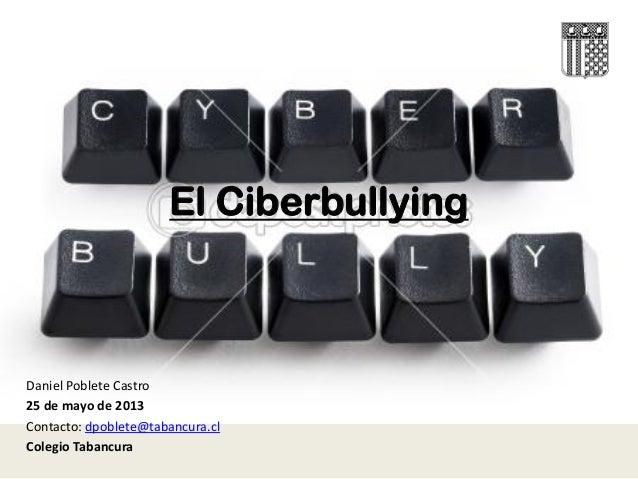 El CiberbullyingDaniel Poblete Castro25 de mayo de 2013Contacto: dpoblete@tabancura.clColegio Tabancura