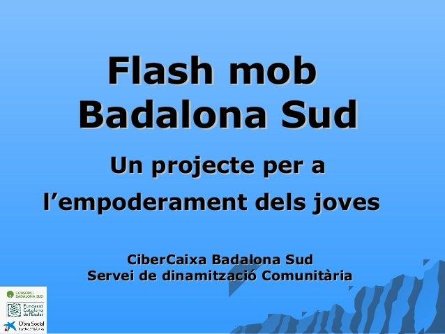 Flash mobFlash mob Badalona SudBadalona Sud Un projecte per aUn projecte per a l'empoderament dels jovesl'empoderament del...