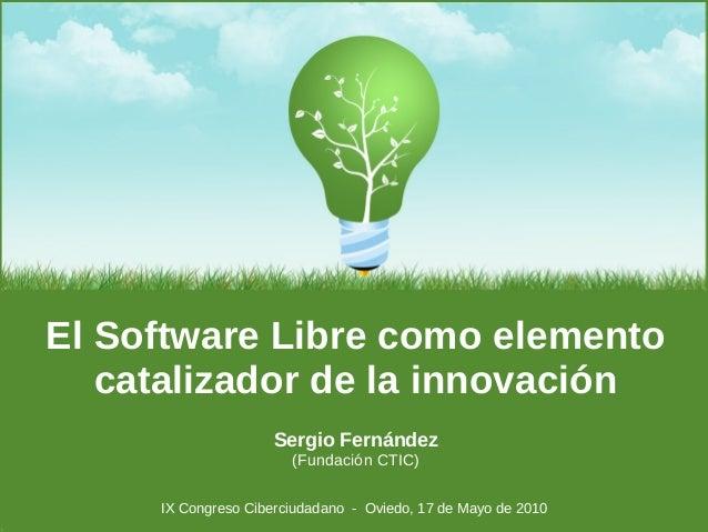 Sergio Fernández (Fundación CTIC) El Software Libre como elemento catalizador de la innovación IX Congreso Ciberciudadano ...
