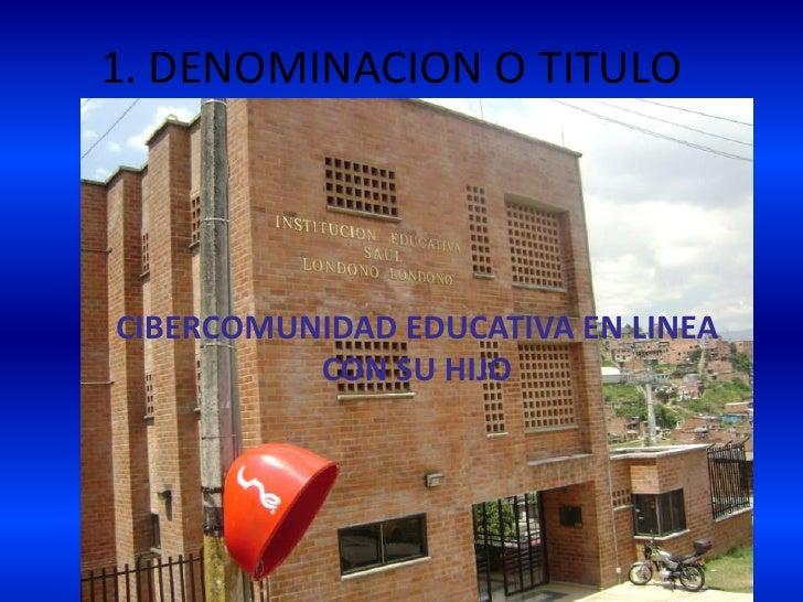 1. DENOMINACION O TITULO<br />CIBERCOMUNIDAD EDUCATIVA EN LINEA CON SU HIJO <br />