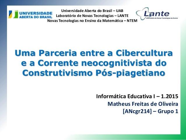 Uma Parceria entre a Cibercultura e a Corrente neocognitivista do Construtivismo Pós-piagetiano Universidade Aberta do Bra...