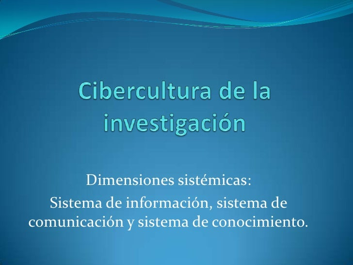 Cibercultura de la investigación<br />Dimensiones sistémicas:<br />Sistema de información, sistema de comunicación y siste...