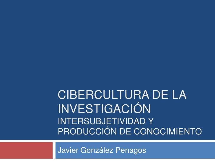 Cibercultura de la investigaciónintersubjetividad y producción de conocimiento<br />Javier González Penagos<br />
