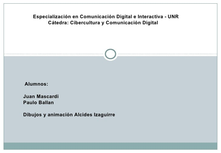 Especialización en Comunicación Digital e Interactiva - UNR   Cátedra: Cibercultura y Comunicación Digital Alumnos: Juan M...