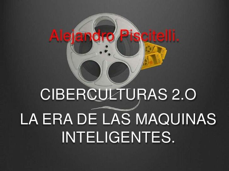 Alejandro Piscitelli.<br />CIBERCULTURAS 2.O<br />LA ERA DE LAS MAQUINAS INTELIGENTES. <br />
