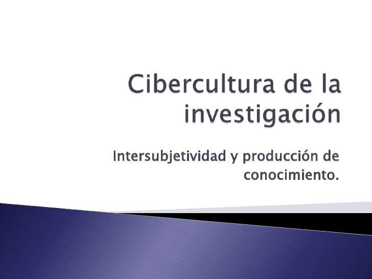 Cibercultura de la investigación<br />Intersubjetividad y producción de<br />conocimiento.<br />