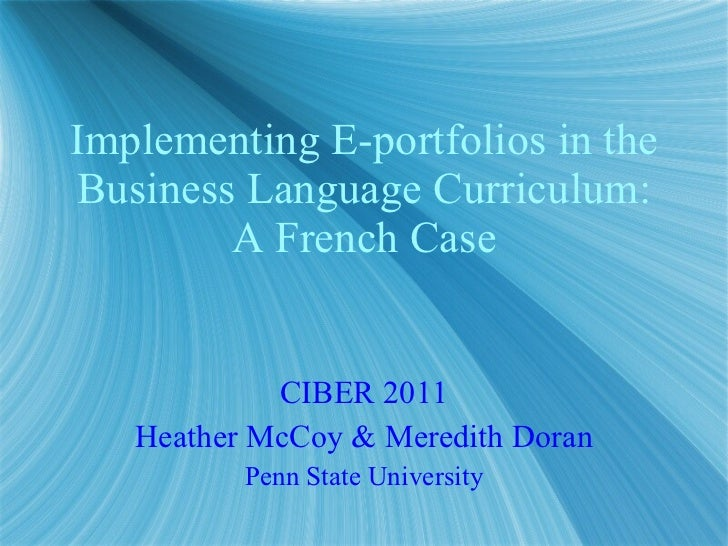 Implementing E-portfolios in the Business Language Curriculum: A French Case CIBER 2011 Heather McCoy & Meredith Doran Pen...