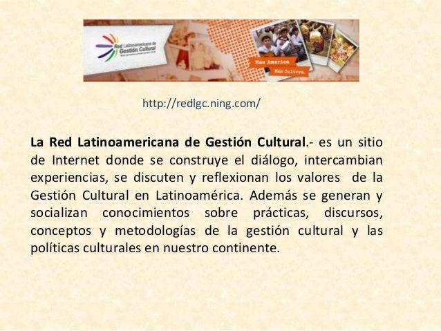 http://redlgc.ning.com/  La Red Latinoamericana de Gestión Cultural.- es un sitio  de Internet donde se construye el diálo...