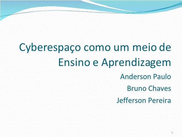 <ul><li>Cyberespaço como um meio de Ensino e Aprendizagem </li></ul><ul><li>Anderson Paulo </li></ul><ul><li>Bruno Chaves ...