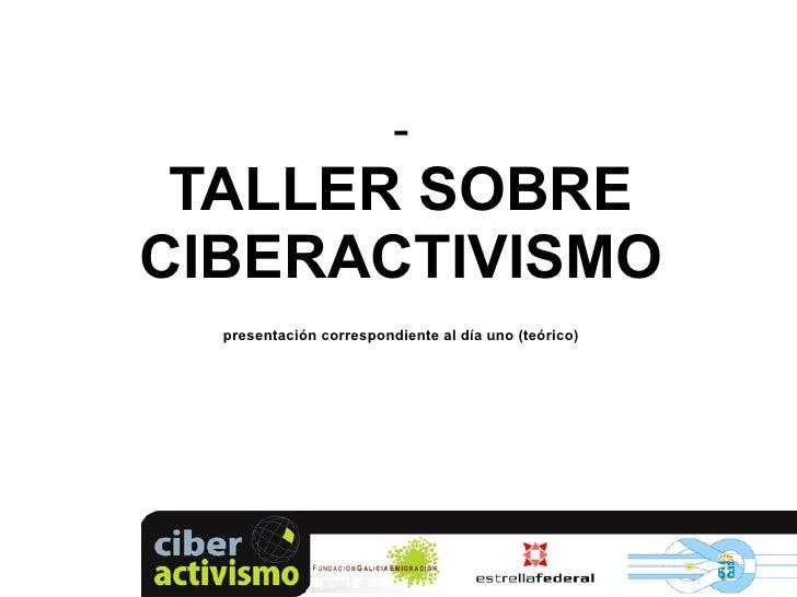 <ul><li>TALLER SOBRE CIBERACTIVISMO presentación correspondiente al día uno (teórico) </li></ul>
