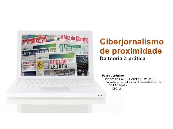 Ciberjornalismo  de proximidade Da teoria à prática   Pedro Jerónimo   Bolseiro da FCT (UT Austin | Portugal)    Faculdade...