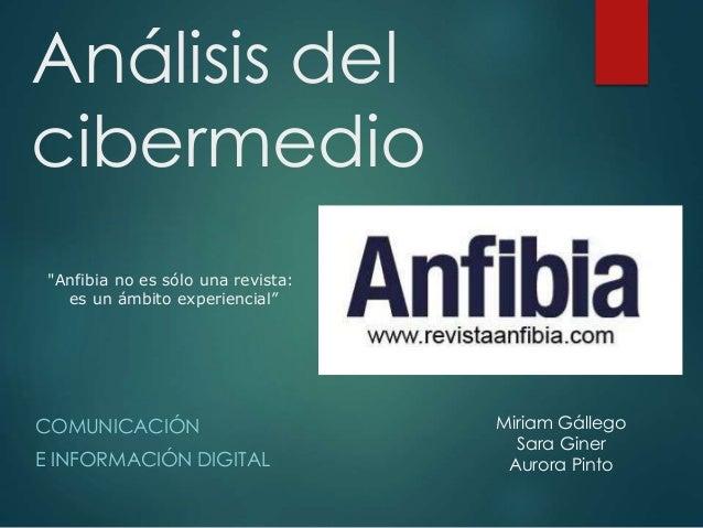 """Análisis del  cibermedio  COMUNICACIÓN  E INFORMACIÓN DIGITAL  Miriam Gállego  Sara Giner  Aurora Pinto  """"Anfibia no es só..."""