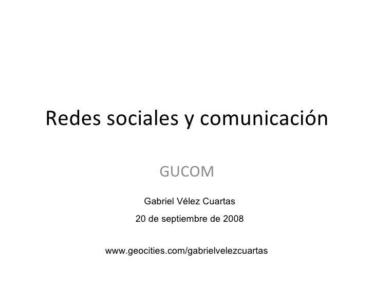 Redes sociales y comunicación GUCOM Gabriel Vélez Cuartas 20 de septiembre de 2008 www.geocities.com/gabrielvelezcuartas