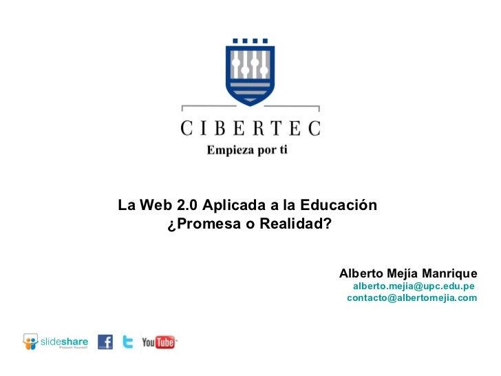 La Web 2.0 Aplicada a la Educación  ¿Promesa o Realidad? Alberto Mejía Manrique [email_address]   [email_address]