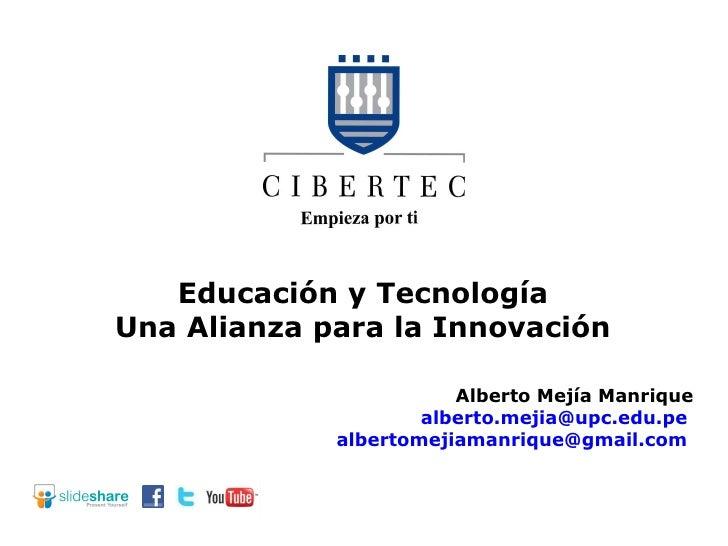 Educación y Tecnología Una Alianza para la Innovación Alberto Mejía Manrique [email_address]   [email_address]