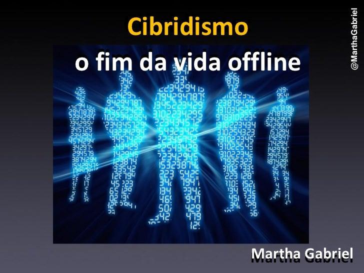 Cibridismo: o fim da vida OFF line, por Martha Gabriel