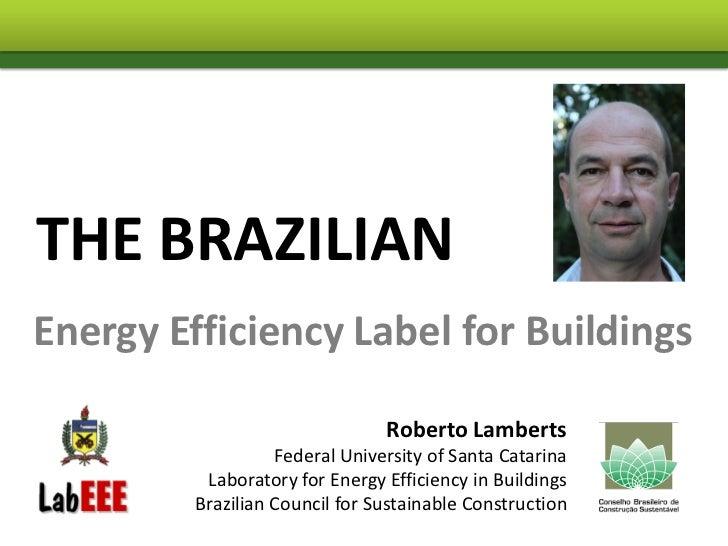 THE BRAZILIANEnergy Efficiency Label for Buildings                                Roberto Lamberts                   Feder...