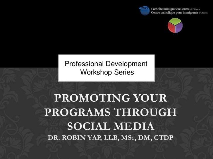 Professional Development         Workshop Series PROMOTING YOURPROGRAMS THROUGH   SOCIAL MEDIADR. ROBIN YAP, LLB, MSC, DM,...