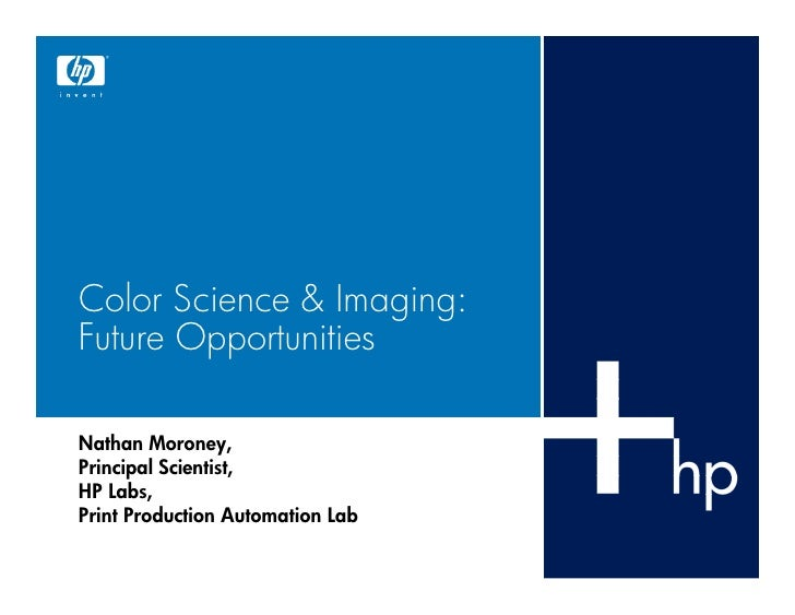 Color Science & Imaging: Future Opportunities  Nathan Moroney, Principal Scientist, HP Labs, Print Production Automation L...