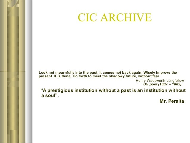 CIC ARCHIVE  Look not mournfully into the past. It comes not back again. Wisely improve the present. It is thine. Go forth...