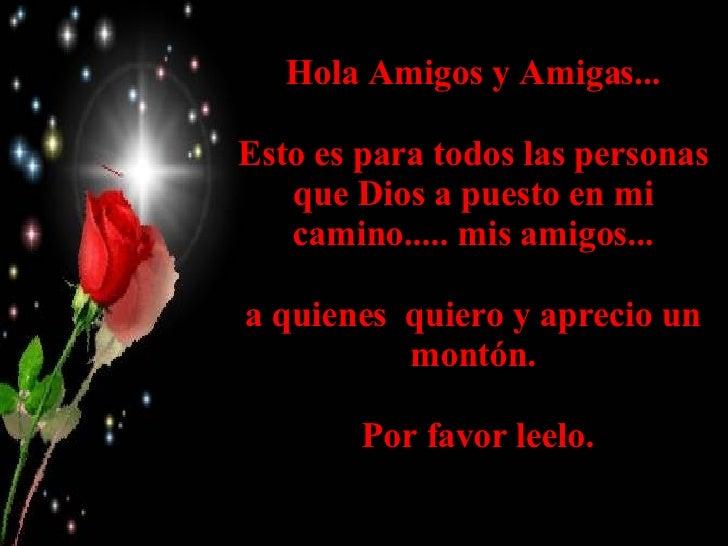 Hola Amigos y Amigas... Esto es para todos las personas que Dios a puesto en mi camino..... mis amigos... a quienes quier...
