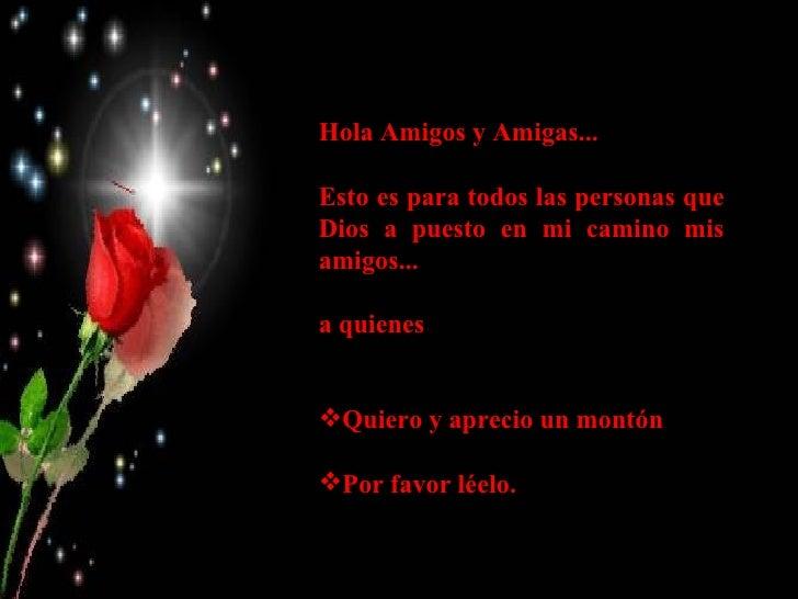<ul><li>Hola Amigos y Amigas... </li></ul><ul><li>Esto es para todos las personas que Dios a puesto en mi camino mis amigo...