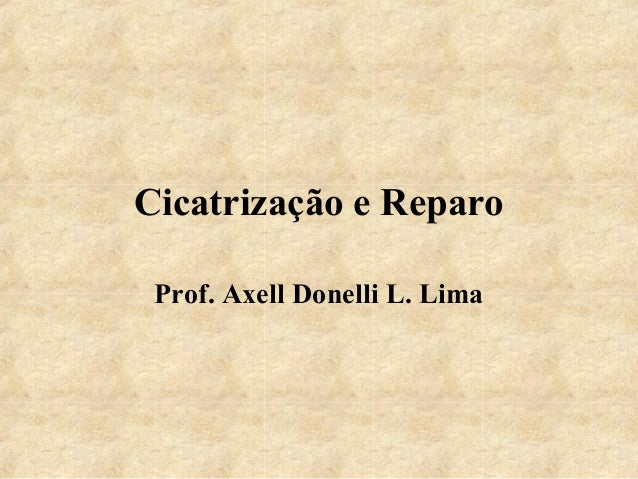 Cicatrização e Reparo Prof. Axell Donelli L. Lima