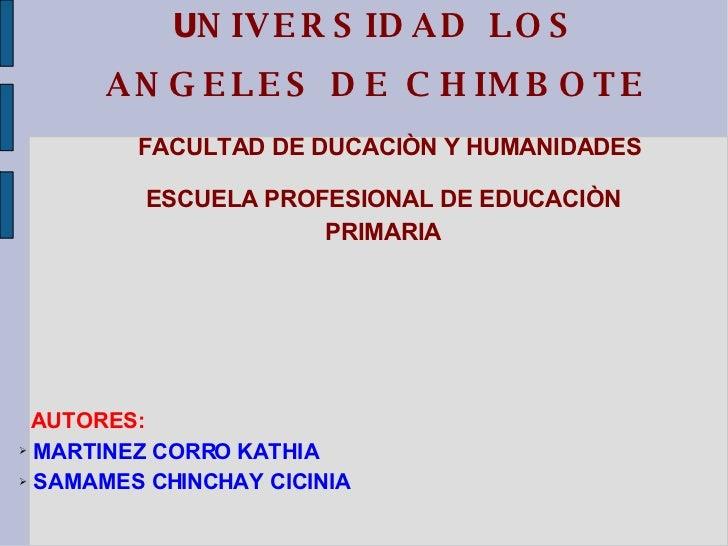 U NIVERSIDAD LOS ANGELES DE CHIMBOTE FACULTAD DE DUCACIÒN Y HUMANIDADES ESCUELA PROFESIONAL DE EDUCACIÒN PRIMARIA <ul><li>...
