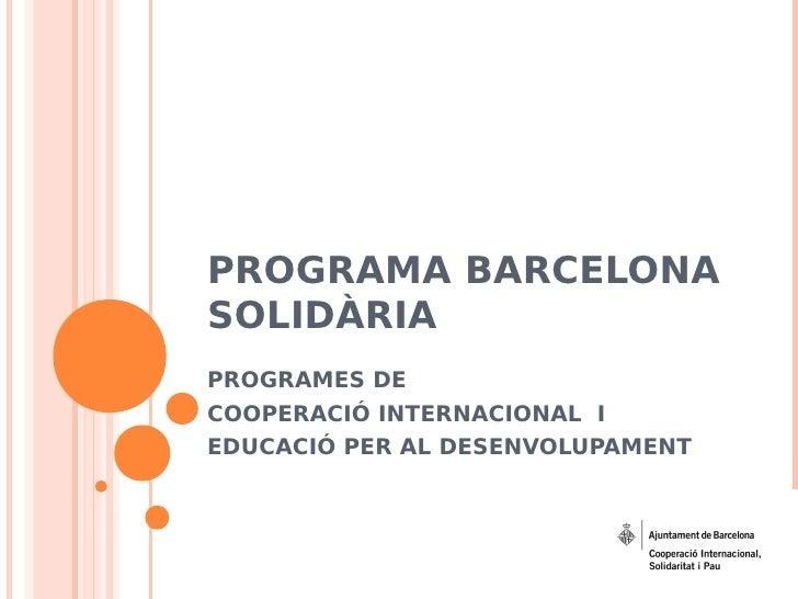 PROGRAMA BARCELONA SOLIDÀRIA PROGRAMES DE COOPERACIÓ INTERNACIONAL I EDUCACIÓ PER AL DESENVOLUPAMENT