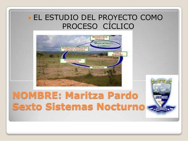   EL ESTUDIO DEL PROYECTO COMO PROCESO CÍCLICO  NOMBRE: Maritza Pardo Sexto Sistemas Nocturno