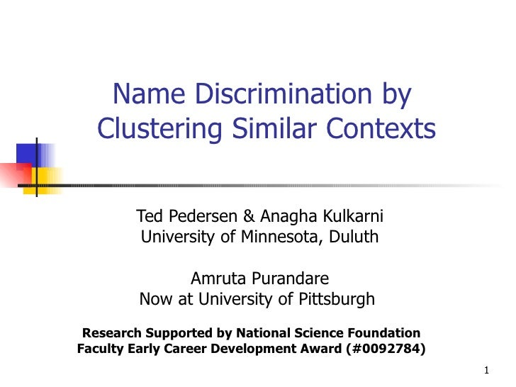 Name Discrimination by  Clustering Similar Contexts Ted Pedersen & Anagha Kulkarni University of Minnesota, Duluth Amruta ...