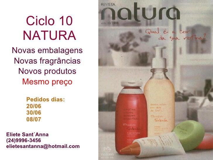 Ciclo 10 NATURA Novas embalagens Novas fragrâncias Novos produtos Mesmo preço Pedidos dias: 20/06 30/06 08/07 Eliete Sant´...
