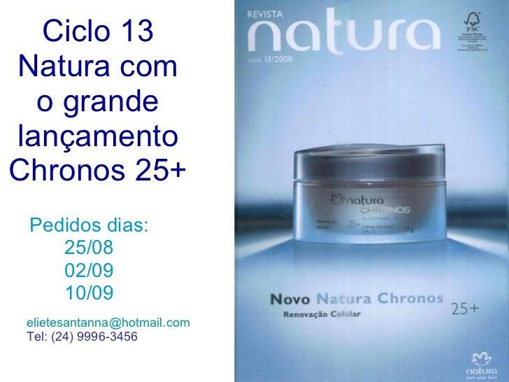 Ciclo 13 Natura com o grande lançamento Chronos 25+ Pedidos dias: 25/08 02/09 10/09 [email_address] Tel: (24) 9996-3456