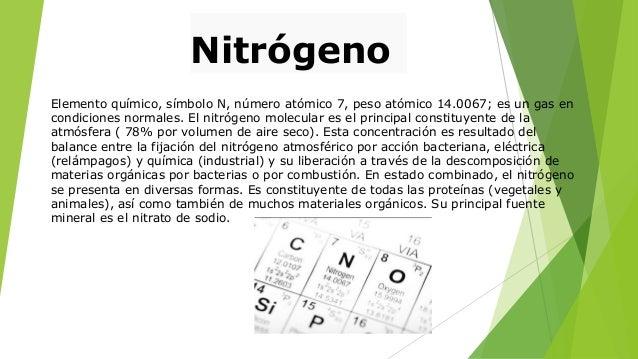 Nitrógeno Elemento químico, símbolo N, número atómico 7, peso atómico 14.0067; es un gas en condiciones normales. El nitró...