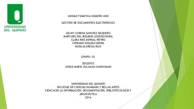 UNIDAD TEMÁTICA NÚMERO UNO GESTIÓN DE DOCUMENTOS ELECTRÓNICOS GELMY LORENA SANCHEZ BAQUERO MARYURIS DEL ROSARIO LEGEIRA RE...