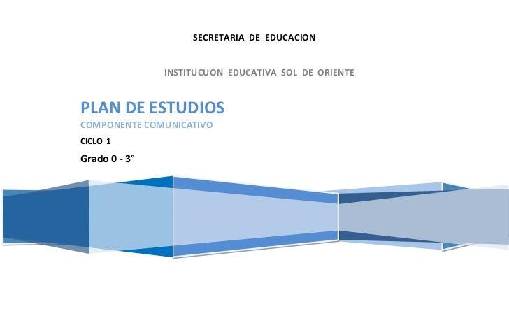 SECRETARIA DE EDUCACION               INSTITUCUON EDUCATIVA SOL DE ORIENTEPLAN DE ESTUDIOSCOMPONENTE COMUNICATIVOCICLO 1Gr...